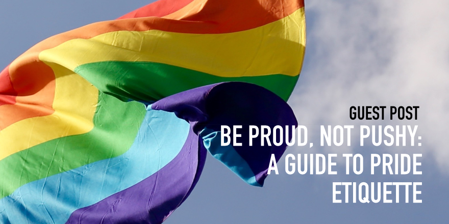 Be Proud, Not Pushy: A Guide To Pride Etiquette